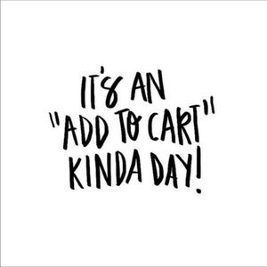 It's an add to my cart kind of day!